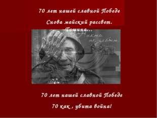 70 лет нашей славной Победе Снова майский рассвет. Тишина… 70 лет нашей славн