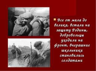 Все от мала до велика, встали на защиту Родины, добровольцы уходили на фронт,