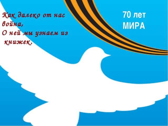 70 лет МИРА Как далеко от нас война, О ней мы узнаем из книжек.