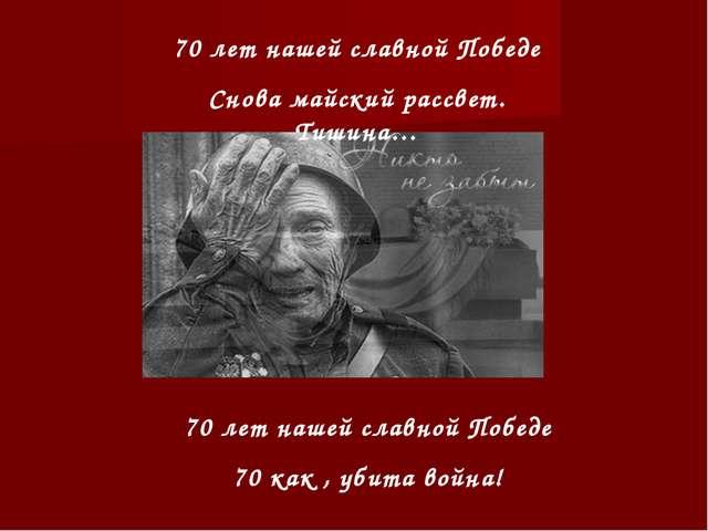 70 лет нашей славной Победе Снова майский рассвет. Тишина… 70 лет нашей славн...