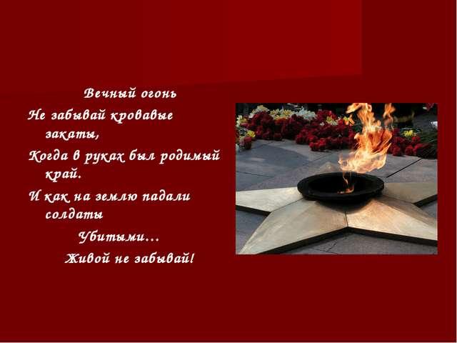 Вечный огонь Не забывай кровавые закаты, Когда в руках был родимый край. И к...