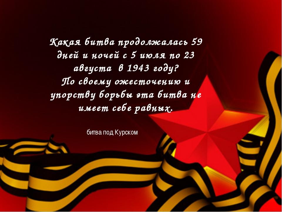 Какая битва продолжалась 59 дней и ночей с 5 июля по 23 августа в 1943 году?...