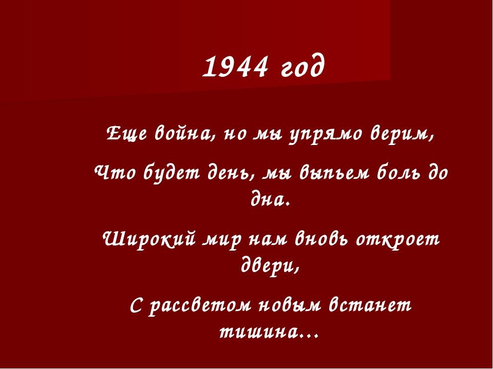 1944 год Еще война, но мы упрямо верим, Что будет день, мы выпьем боль до дна...