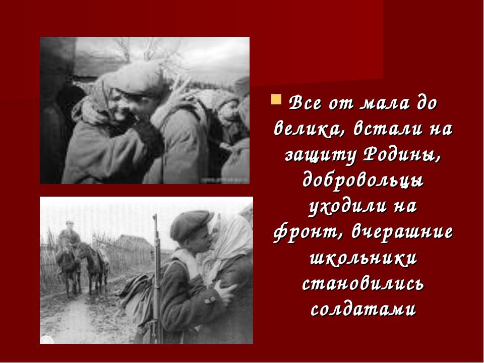 Все от мала до велика, встали на защиту Родины, добровольцы уходили на фронт,...