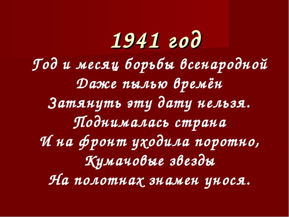 1941 год Год и месяц борьбы всенародной Даже пылью времён Затянуть эту дату н...