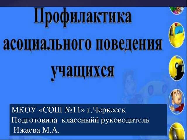 МКОУ «СОШ №11» г.Черкесск Подготовила классныйй руководитель Ижаева М.А. {