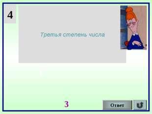 4 Третья степень числа Ответ I 3