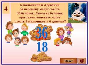 4 6 мальчиков и 4 девочки за перемену могут съесть 36 булочек. Сколько булоче