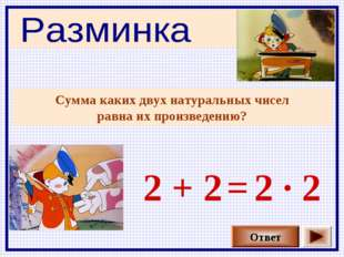 Сумма каких двух натуральных чисел равна их произведению? Ответ 2 + 2 2 · 2 =