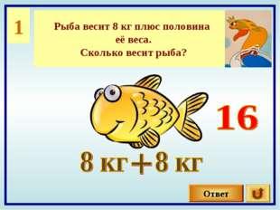 1 Рыба весит 8 кг плюс половина её веса. Сколько весит рыба? Ответ