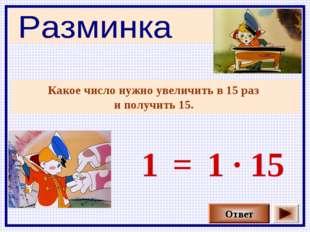 Какое число нужно увеличить в 15 раз и получить 15. Ответ 1 1 · 15 =