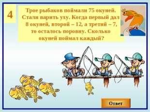 4 Трое рыбаков поймали 75 окуней. Стали варить уху. Когда первый дал 8 окуней