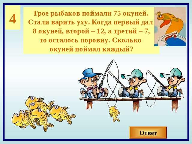 4 Трое рыбаков поймали 75 окуней. Стали варить уху. Когда первый дал 8 окуней...