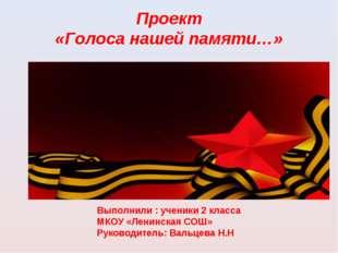 Проект «Голоса нашей памяти…» Выполнили : ученики 2 класса МКОУ «Ленинская СО