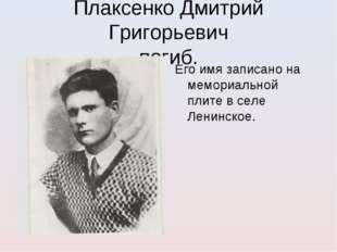 Плаксенко Дмитрий Григорьевич погиб. Его имя записано на мемориальной плите в