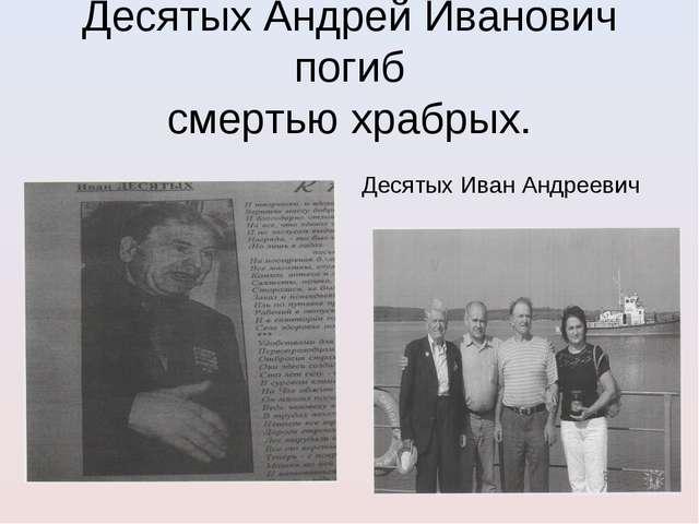 Десятых Андрей Иванович погиб смертью храбрых. Десятых Иван Андреевич