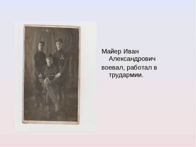 Майер Иван Александрович воевал, работал в трудармии.