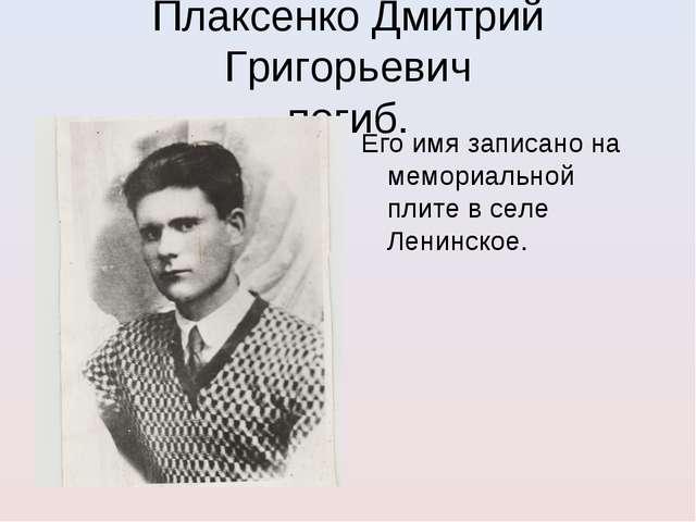 Плаксенко Дмитрий Григорьевич погиб. Его имя записано на мемориальной плите в...