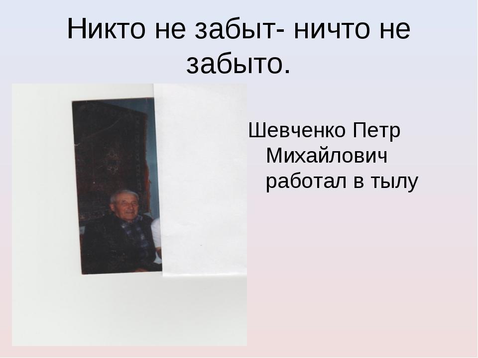 Никто не забыт- ничто не забыто. Шевченко Петр Михайлович работал в тылу