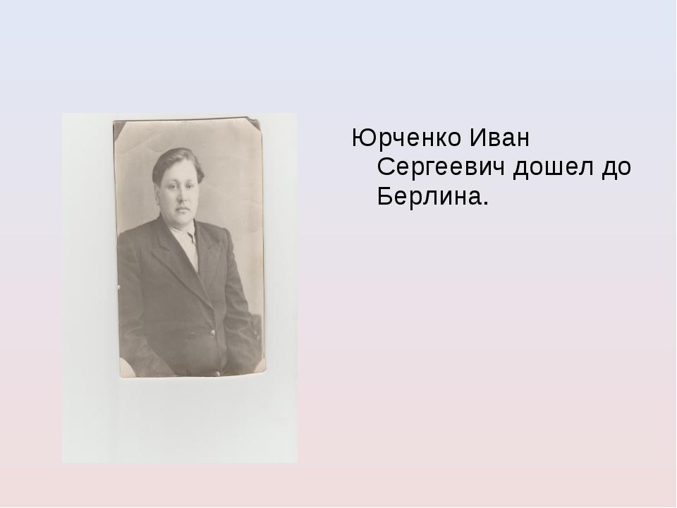 Юрченко Иван Сергеевич дошел до Берлина.
