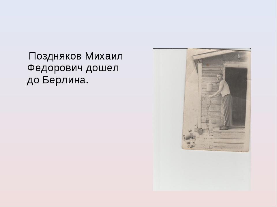 Поздняков Михаил Федорович дошел до Берлина.