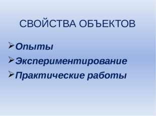 СВОЙСТВА ОБЪЕКТОВ Опыты Экспериментирование Практические работы