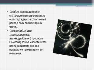Слабые взаимодействия считаются ответственными за β – распад ядер, за спонтан
