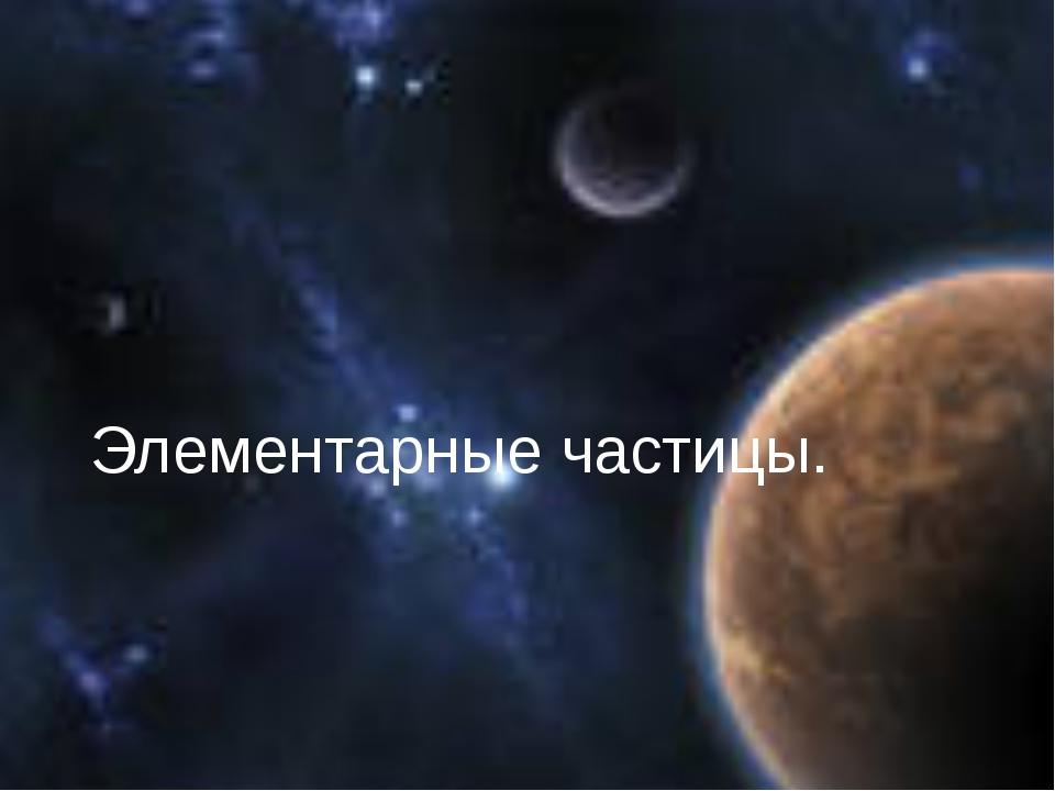 Элементарные частицы.