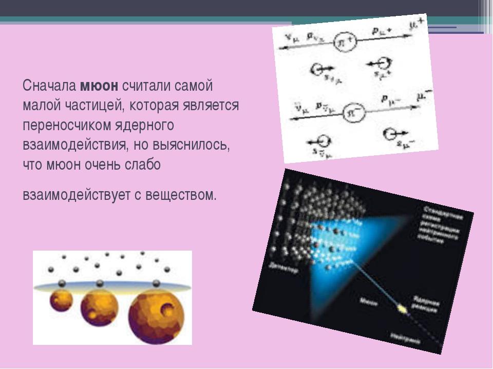 Сначала мюон считали самой малой частицей, которая является переносчиком ядер...
