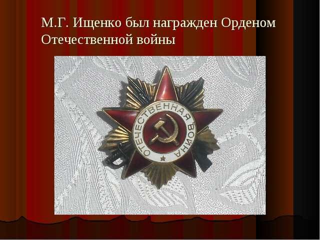 М.Г. Ищенко был награжден Орденом Отечественной войны
