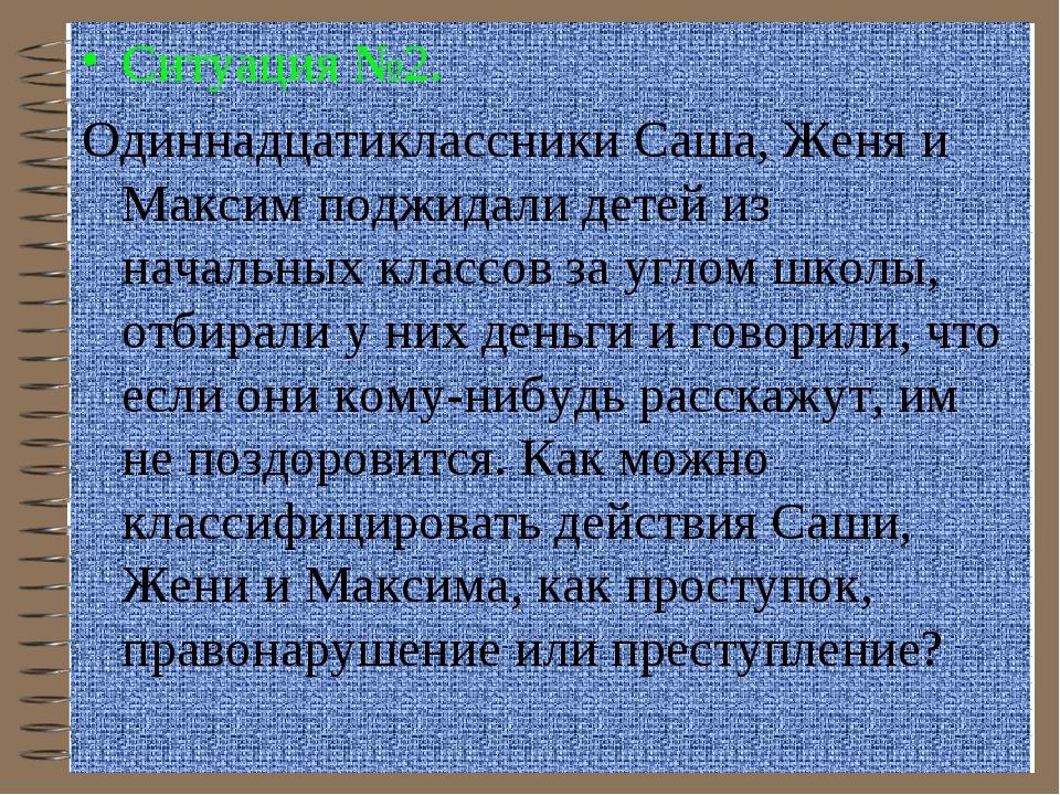 Ситуация №2. Одиннадцатиклассники Саша, Женя и Максим поджидали детей из нача...