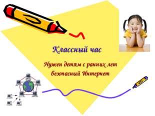Классный час Нужен детям с ранних лет безопасный Интернет