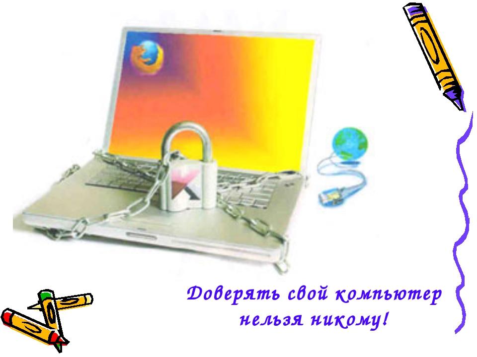 Доверять свой компьютер нельзя никому!