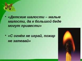 «Детские шалости – малые малости, да к большой беде могут привести» «С огнём