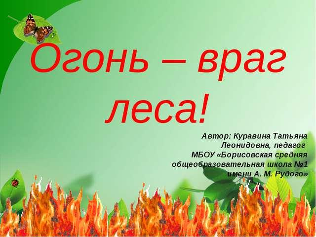 Огонь – враг леса! Автор: Куравина Татьяна Леонидовна, педагог МБОУ «Борисовс...