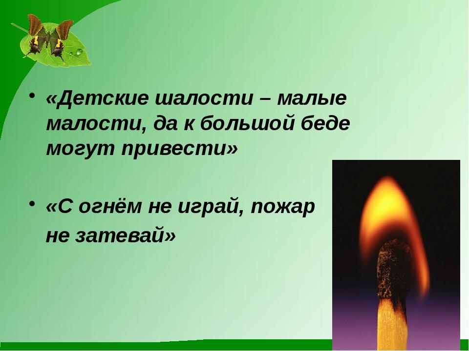 «Детские шалости – малые малости, да к большой беде могут привести» «С огнём...