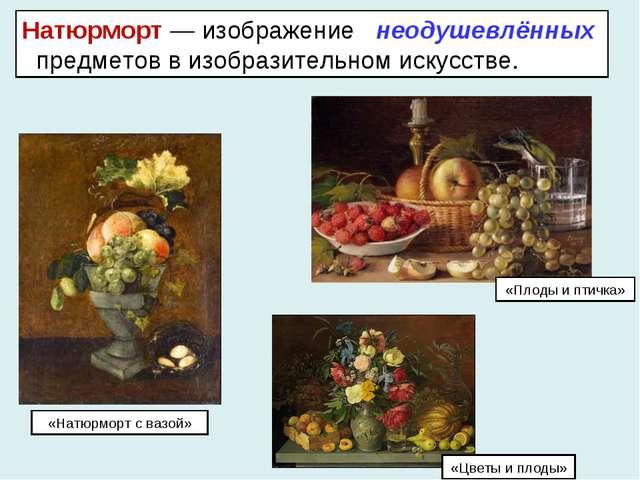 Натюрморт — изображение неодушевлённых предметов в изобразительном искусстве....