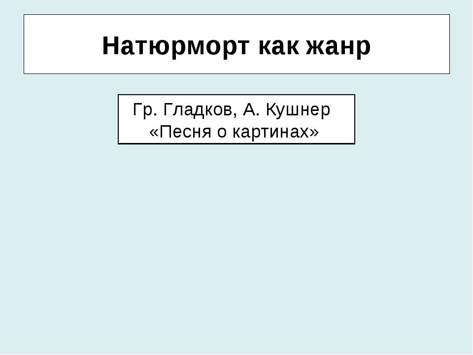 Натюрморт как жанр Гр. Гладков, А. Кушнер «Песня о картинах»