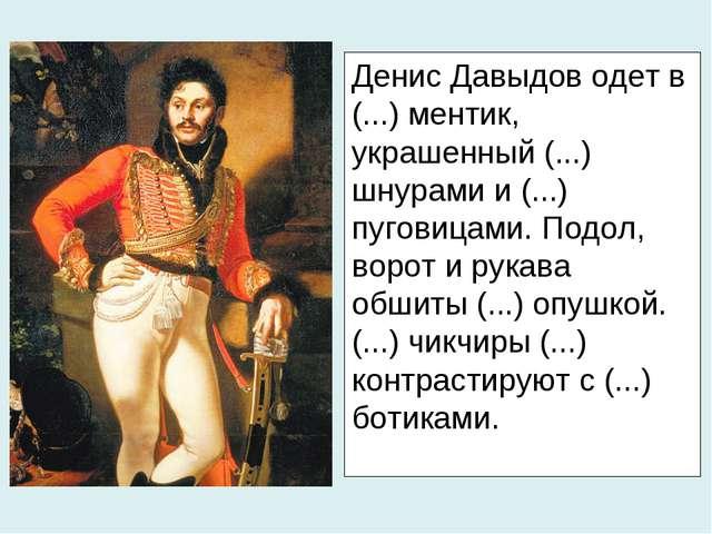 Денис Давыдов одет в (...) ментик, украшенный (...) шнурами и (...) пуговицам...