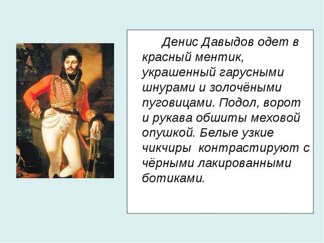 Денис Давыдов одет в красный ментик, украшенный гарусными шнурами и золочё...