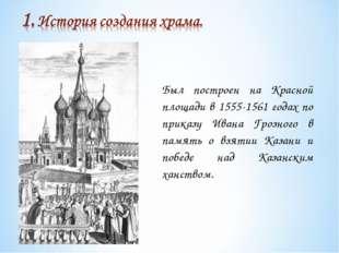 Был построен на Красной площади в 1555-1561 годах по приказу Ивана Грозного в
