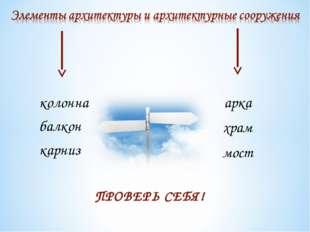 арка храм мост колонна балкон карниз ПРОВЕРЬ СЕБЯ!