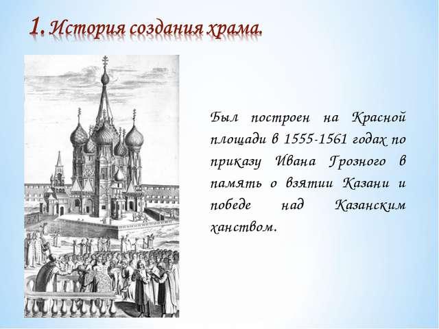 Был построен на Красной площади в 1555-1561 годах по приказу Ивана Грозного в...