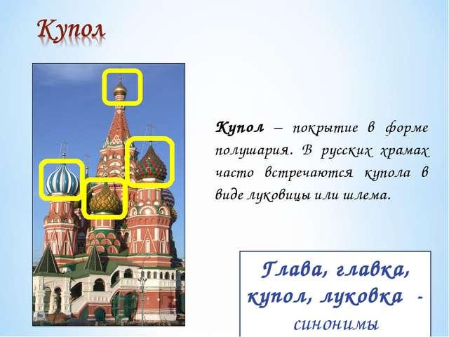 Купол – покрытие в форме полушария. В русских храмах часто встречаются купола...