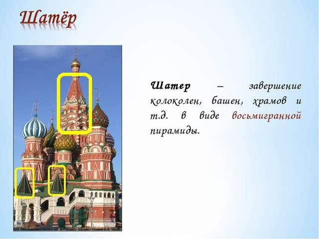 Шатер – завершение колоколен, башен, храмов и т.д. в виде восьмигранной пирам...
