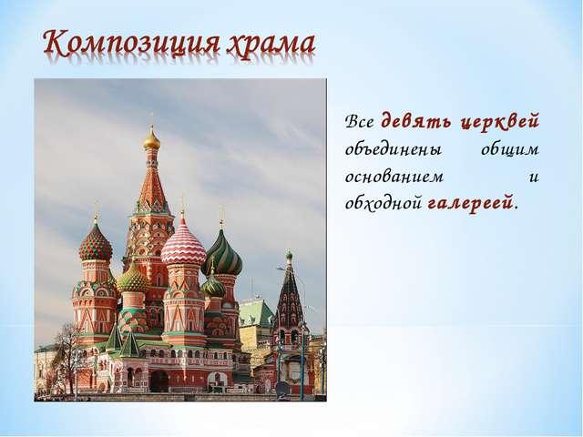Все девять церквей объединены общим основанием и обходной галереей.