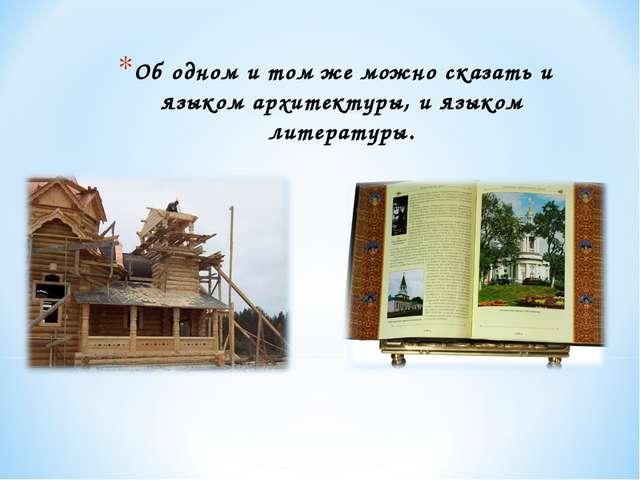 Об одном и том же можно сказать и языком архитектуры, и языком литературы.