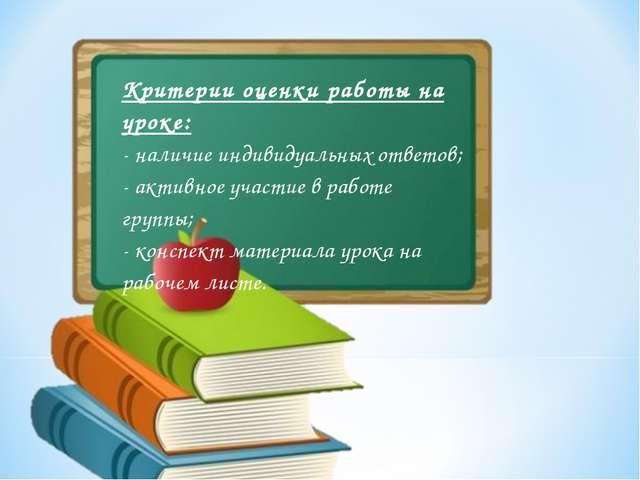 Критерии оценки работы на уроке: - наличие индивидуальных ответов; - активное...