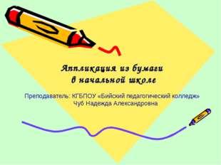 Аппликация из бумаги в начальной школе Преподаватель: КГБПОУ «Бийский педаго