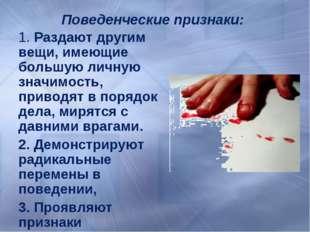 Поведенческие признаки: 1. Раздают другим вещи, имеющие большую личную значим
